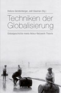 Debora Gerstenberger/Joël Glasman (Hg.): Techniken der Globalisierung. Globalgeschichte meets Akteur-Netzwerk-Theorie