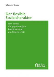 Johannes Gruber: Der flexible Sozialcharakter. Eine Studie zur gegenwärtigen Transformation von Subjektivität