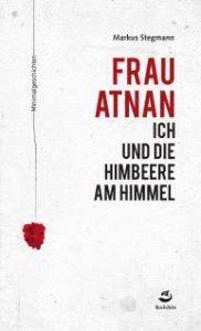 Markus Stegmann: Frau Atnan, ich und die Himbeere am Himmel.Kolchis Verlag 2017