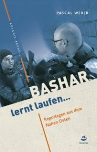 Pascal Weber: Bashar lernt laufen … Reportagen aus dem Nahen Osten