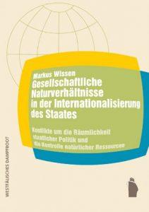 Markus Wissen: Gesellschaftliche Naturverhältnisse in der Internationalisierung des Staates. Konflikte um die Räumlichkeit staatlicher Politik und die Kontrolle natürlicher Ressourcen