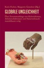 Karin Fischer; Margarete Grandner (Hg.): Globale Ungleichheit. Über Zusammenhänge von Kolonialismus, Arbeitsverhältnissen und Naturverbrauch