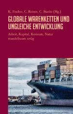 Karin Fischer; Christian Reiner; Cornelia Staritz: Globale Warenketten und ungleiche Entwicklung. Arbeit, Kapital, Konsum, Natur